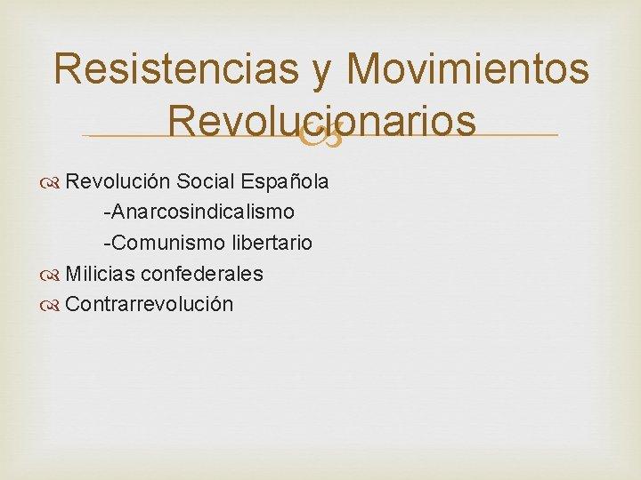Resistencias y Movimientos Revolucionarios Revolución Social Española -Anarcosindicalismo -Comunismo libertario Milicias confederales Contrarrevolución