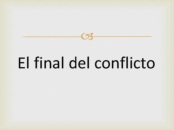 El final del conflicto