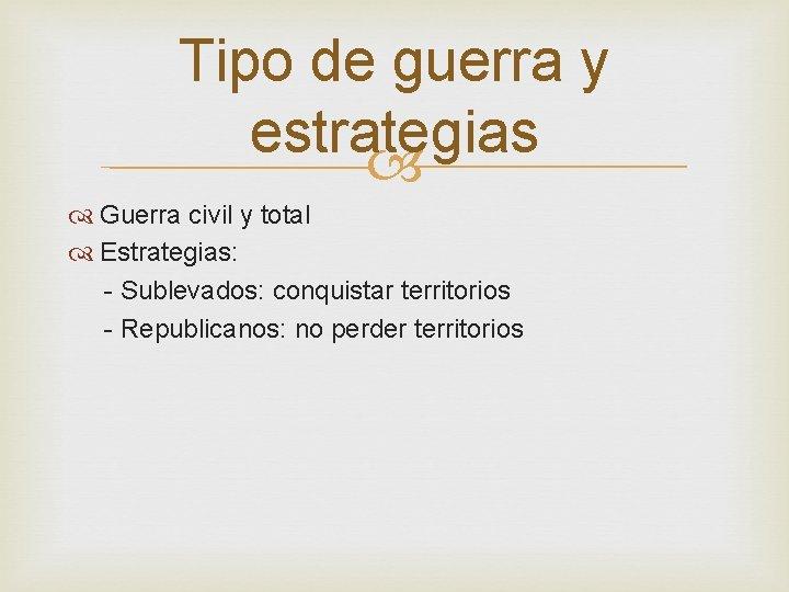 Tipo de guerra y estrategias Guerra civil y total Estrategias: - Sublevados: conquistar territorios