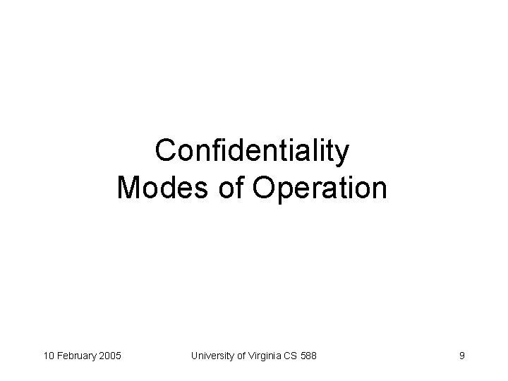 Confidentiality Modes of Operation 10 February 2005 University of Virginia CS 588 9