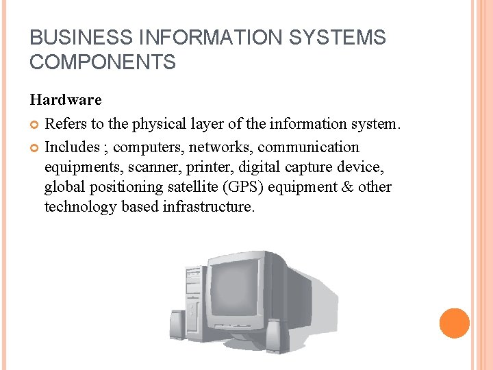 BUSINESS INFORMATION SYSTEMS COMPONENTS Hardware Refers to the physical layer of the information system.