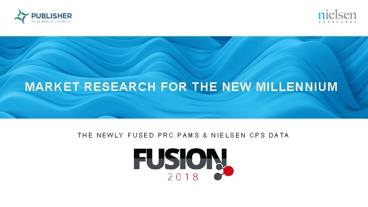 MARKET RESEARCH FOR THE NEW MILLENNIUM THE NEWLY FUSED PRC PAMS & NIELSEN CPS