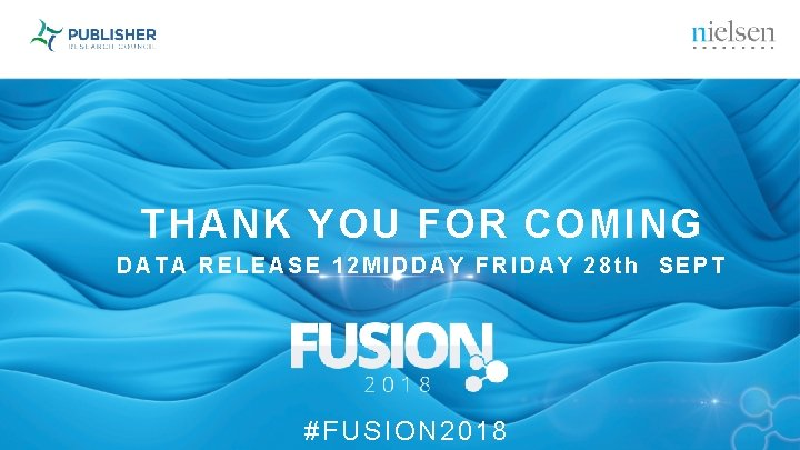 THANK YOU FOR COMING DATA RELEASE 12 MIDDAY FRIDAY 28 th SEPT #FUSION 2018