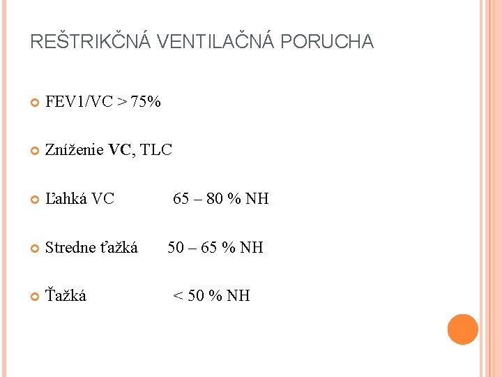 REŠTRIKČNÁ VENTILAČNÁ PORUCHA FEV 1/VC > 75% Zníženie VC, TLC Ľahká VC 65 –