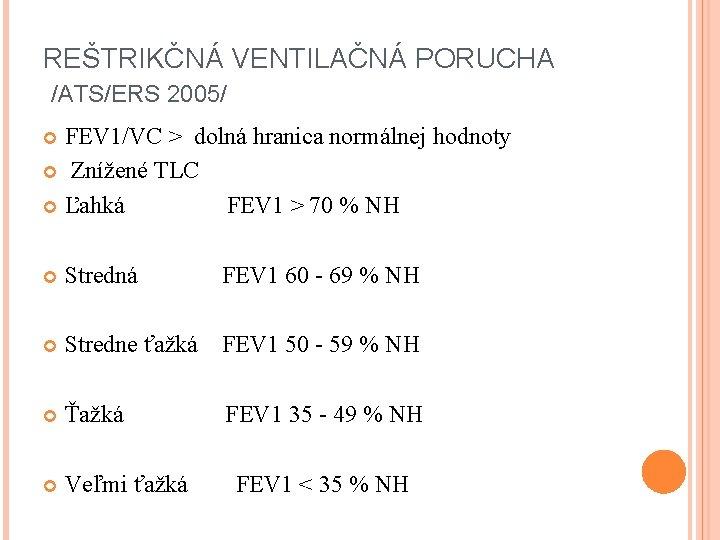REŠTRIKČNÁ VENTILAČNÁ PORUCHA /ATS/ERS 2005/ FEV 1/VC ˃ dolná hranica normálnej hodnoty Znížené TLC