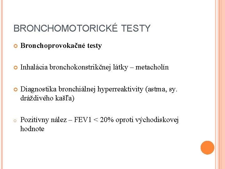 BRONCHOMOTORICKÉ TESTY Bronchoprovokačné testy Inhalácia bronchokonstrikčnej látky – metacholín Diagnostika bronchiálnej hyperreaktivity (astma, sy.