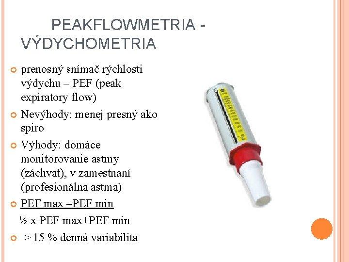 PEAKFLOWMETRIA - VÝDYCHOMETRIA prenosný snímač rýchlosti výdychu – PEF (peak expiratory flow) Nevýhody: