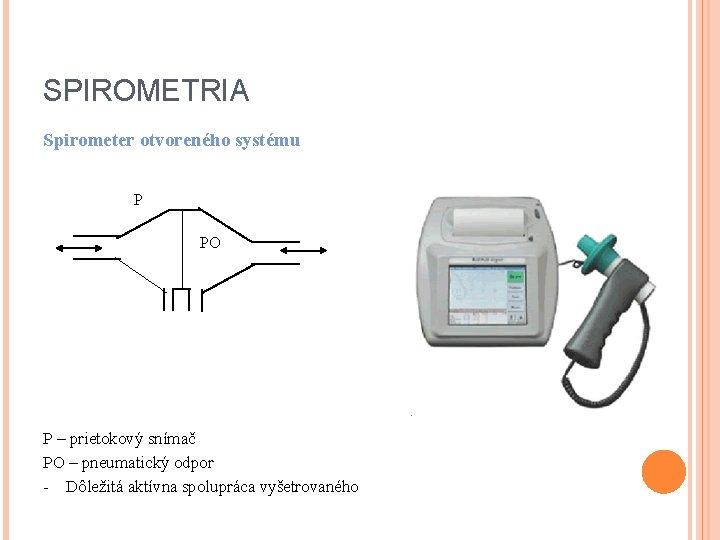 SPIROMETRIA Spirometer otvoreného systému P PO P – prietokový snímač PO – pneumatický odpor