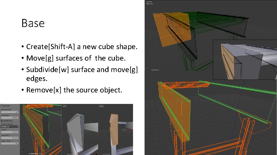 Base • Create[Shift-A] a new cube shape. • Move[g] surfaces of the cube. •