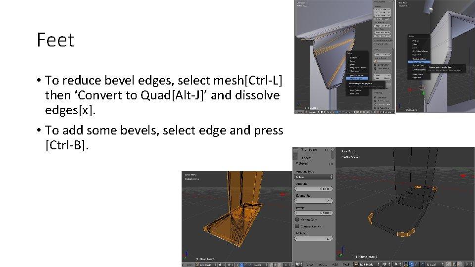 Feet • To reduce bevel edges, select mesh[Ctrl-L] then 'Convert to Quad[Alt-J]' and dissolve