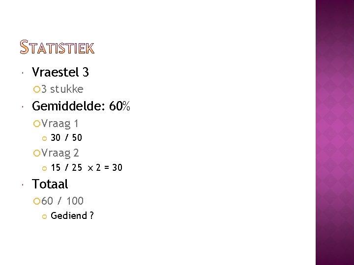 Vraestel 3 3 stukke Gemiddelde: 60% Vraag 30 / 50 Vraag 1 2