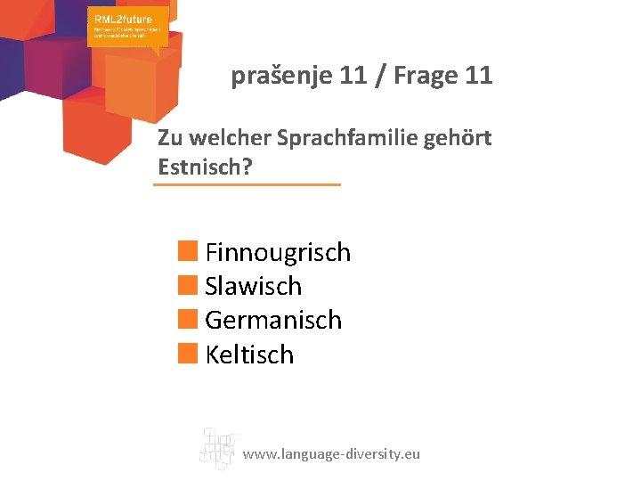 prašenje 11 / Frage 11 Zu welcher Sprachfamilie gehört Estnisch? Finnougrisch Slawisch Germanisch Keltisch