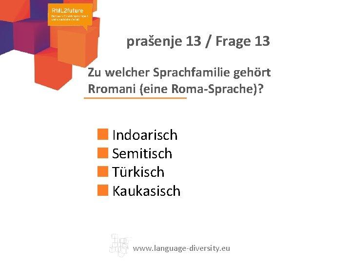 prašenje 13 / Frage 13 Zu welcher Sprachfamilie gehört Rromani (eine Roma-Sprache)? Indoarisch Semitisch