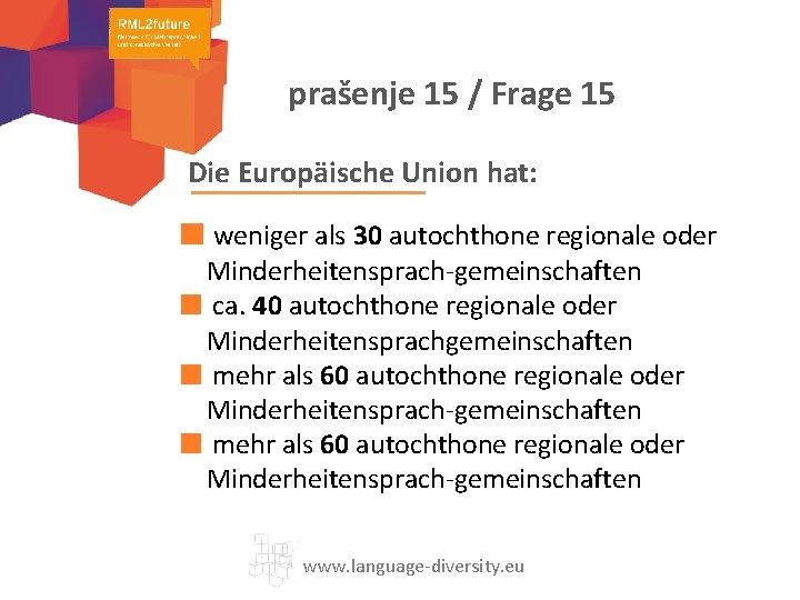 prašenje 15 / Frage 15 Die Europäische Union hat: weniger als 30 autochthone regionale