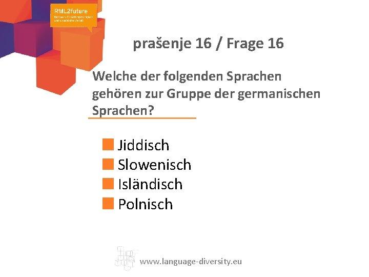 prašenje 16 / Frage 16 Welche der folgenden Sprachen gehören zur Gruppe der germanischen