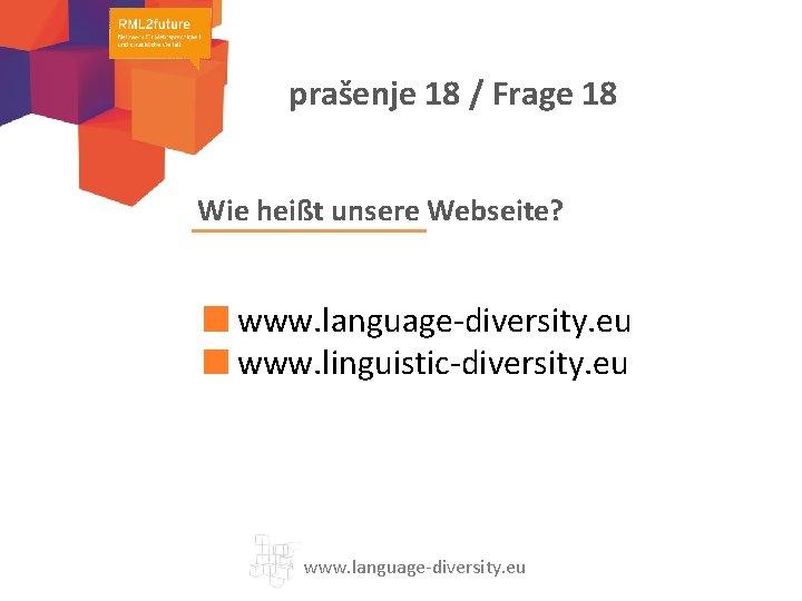 prašenje 18 / Frage 18 Wie heißt unsere Webseite? www. language-diversity. eu www. linguistic-diversity.