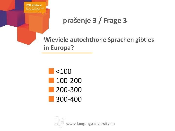 prašenje 3 / Frage 3 Wieviele autochthone Sprachen gibt es in Europa? <100 100