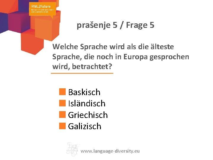 prašenje 5 / Frage 5 Welche Sprache wird als die älteste Sprache, die noch