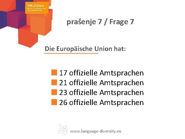 prašenje 7 / Frage 7 Die Europäische Union hat: 17 offizielle Amtsprachen 21 offizielle