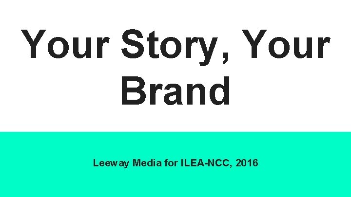 Your Story, Your Brand Leeway Media for ILEA-NCC, 2016
