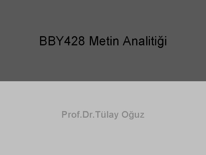 BBY 428 Metin Analitiği Prof. Dr. Tülay Oğuz