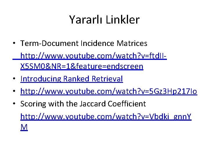 Yararlı Linkler • Term-Document Incidence Matrices http: //www. youtube. com/watch? v=ftd. IIX 5 SM