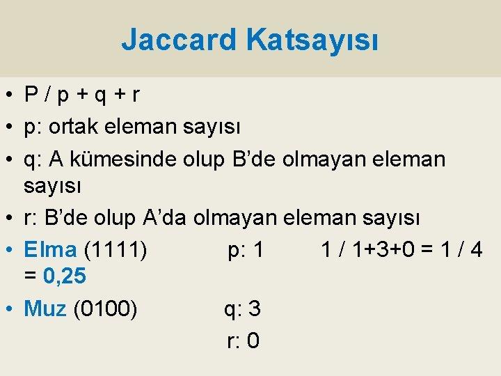 Jaccard Katsayısı • P/p+q+r • p: ortak eleman sayısı • q: A kümesinde olup
