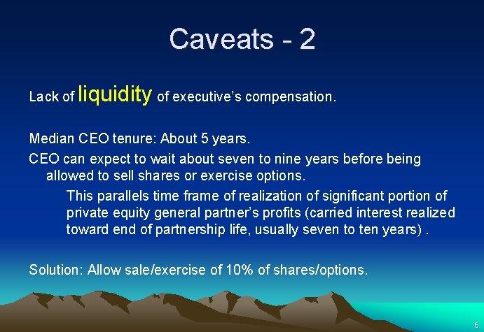 Caveats - 2 Lack of liquidity of executive's compensation. Median CEO tenure: About 5