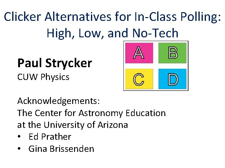 Clicker Alternatives for In-Class Polling: High, Low, and No-Tech Paul Strycker CUW Physics Acknowledgements: