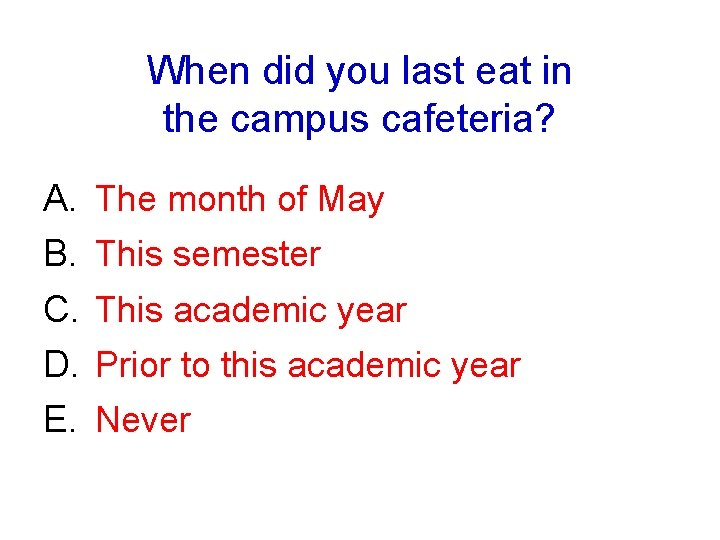 When did you last eat in the campus cafeteria? A. B. C. D. E.