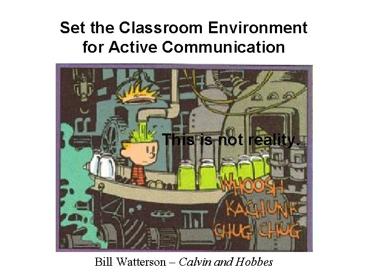 Set the Classroom Environment for Active Communication This is not reality. Bill Watterson –