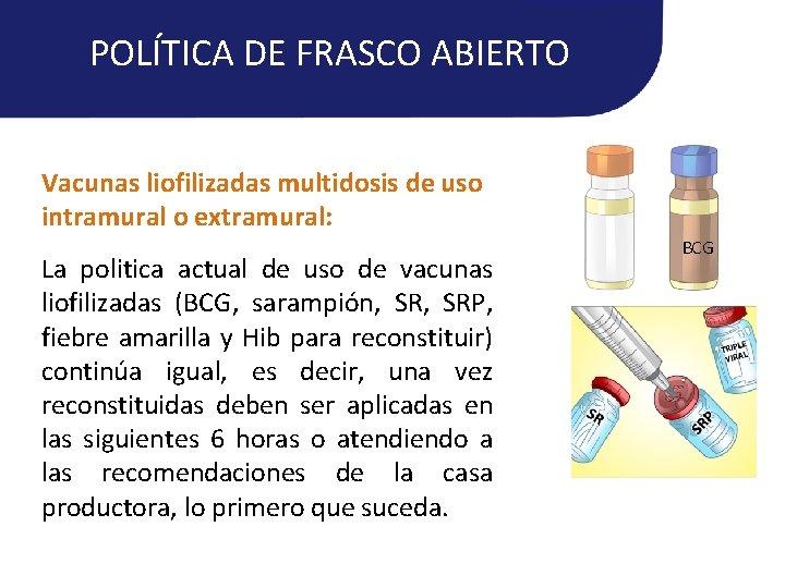 POLÍTICA DE FRASCO ABIERTO Vacunas liofilizadas multidosis de uso intramural o extramural: La politica