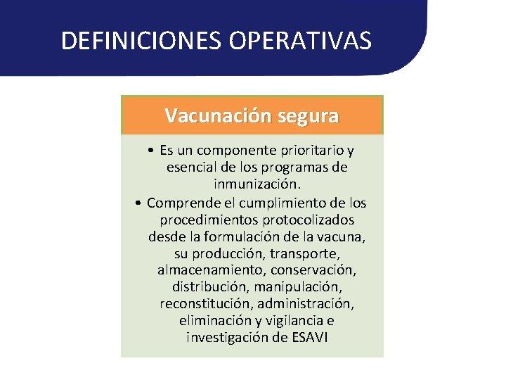 DEFINICIONES OPERATIVAS Vacunación segura • Es un componente prioritario y esencial de los programas