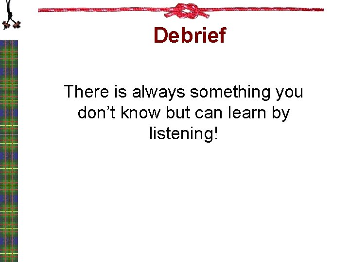 Debrief There is always something you don't know but can learn by listening!