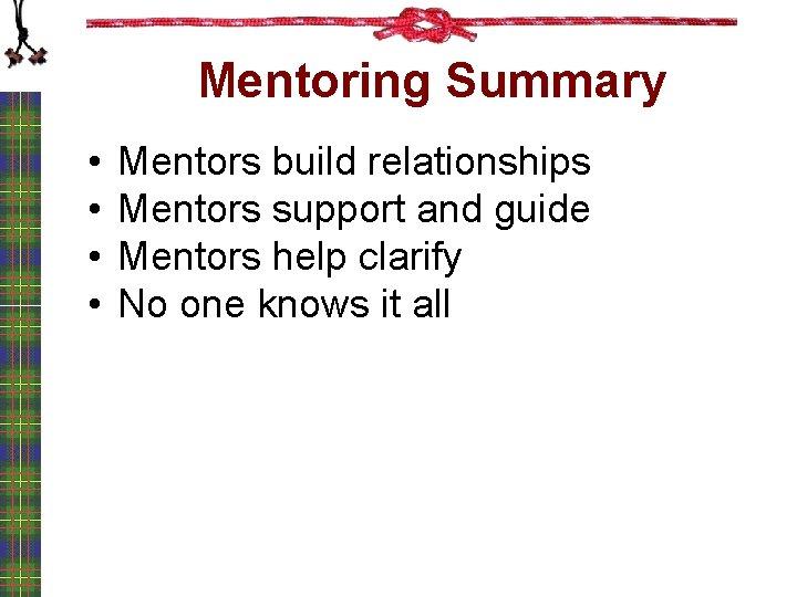 Mentoring Summary • • Mentors build relationships Mentors support and guide Mentors help clarify