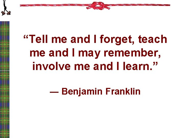 """""""Tell me and I forget, teach me and I may remember, involve me and"""