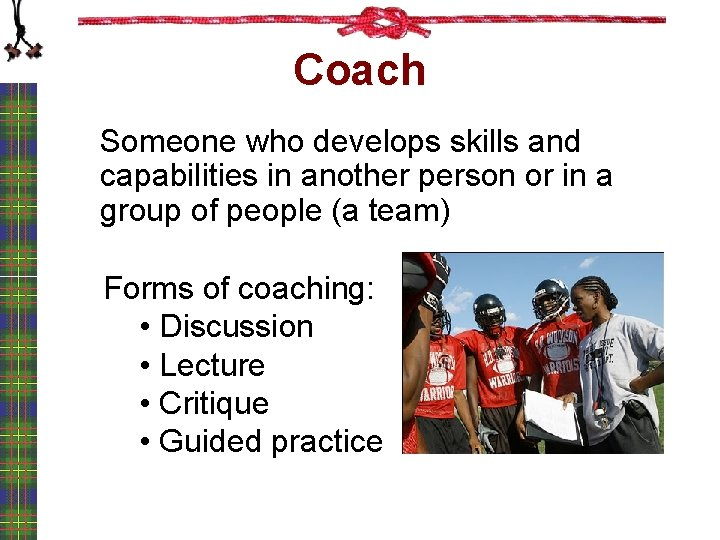 Coach Someone who develops skills and capabilities in another person or in a group