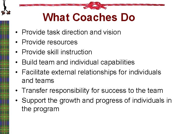 What Coaches Do • • • Provide task direction and vision Provide resources Provide