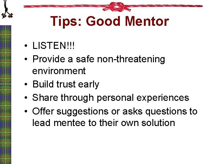 Tips: Good Mentor • LISTEN!!! • Provide a safe non-threatening environment • Build trust