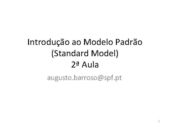 Introdução ao Modelo Padrão (Standard Model) 2ª Aula augusto. barroso@spf. pt 1