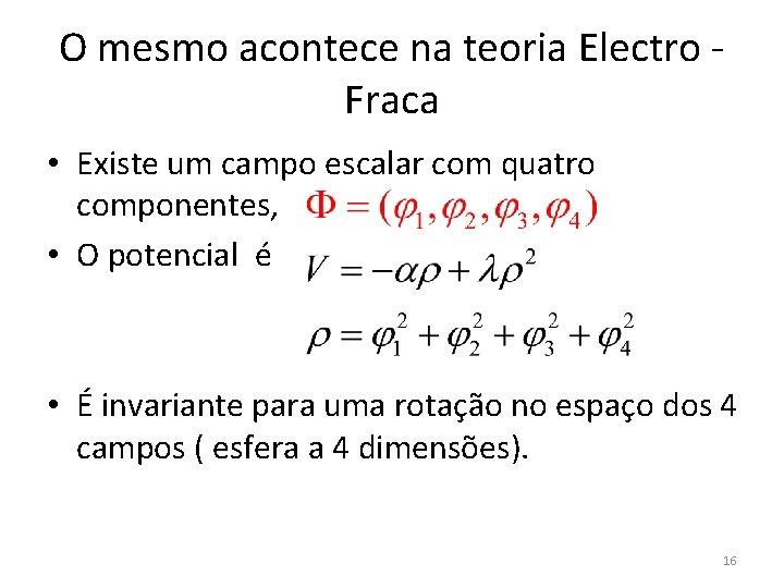 O mesmo acontece na teoria Electro - Fraca • Existe um campo escalar com