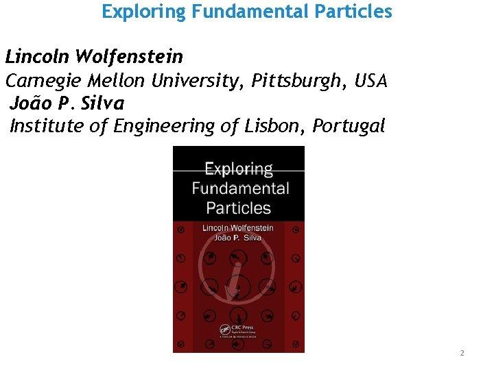 Exploring Fundamental Particles Lincoln Wolfenstein Carnegie Mellon University, Pittsburgh, USA João P. Silva Institute