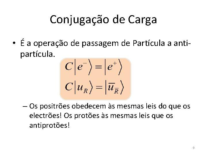 Conjugação de Carga • É a operação de passagem de Partícula a antipartícula. –