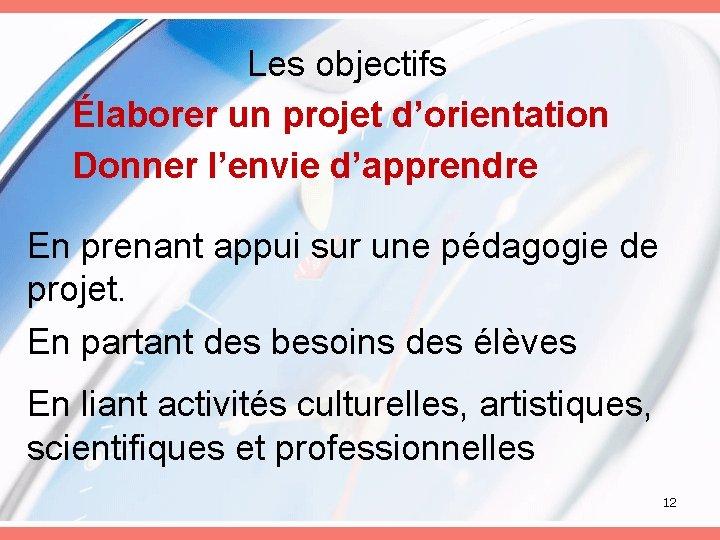 Les objectifs Élaborer un projet d'orientation Donner l'envie d'apprendre En prenant appui sur une