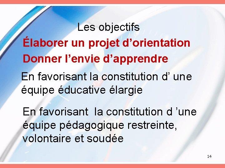 Les objectifs Élaborer un projet d'orientation Donner l'envie d'apprendre En favorisant la constitution d'