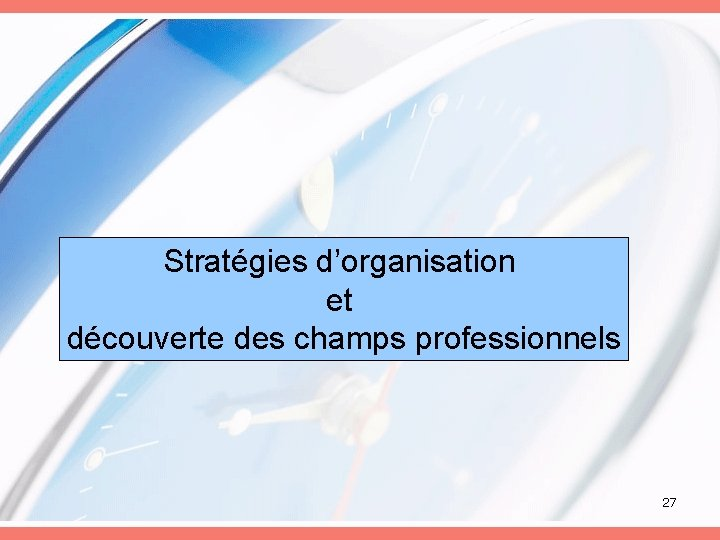 Stratégies d'organisation et découverte des champs professionnels 27
