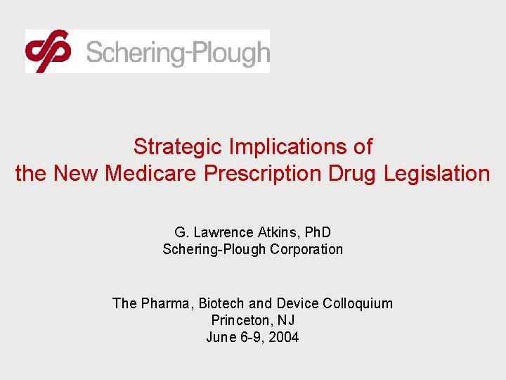 Strategic Implications of the New Medicare Prescription Drug Legislation G. Lawrence Atkins, Ph. D
