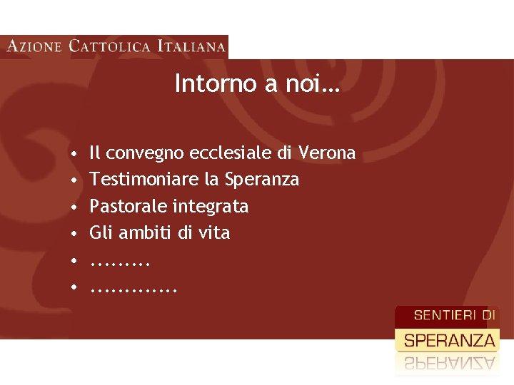 Intorno a noi… • • • Il convegno ecclesiale di Verona Testimoniare la Speranza