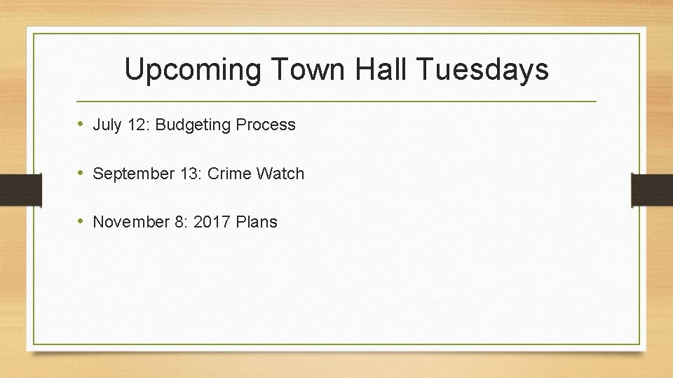 Upcoming Town Hall Tuesdays • July 12: Budgeting Process • September 13: Crime Watch