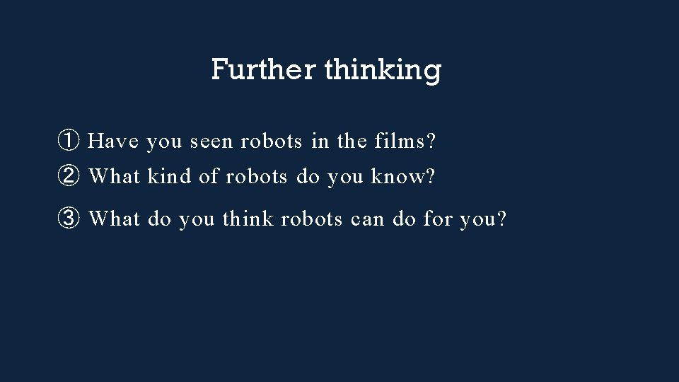 Further thinking ① Have you seen robots in the films? ② What kind of
